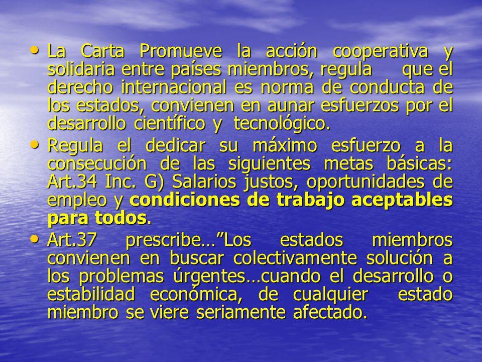 Art.45 Los estados miembros, convencidos de que el hombre solo puede alcanzar la plena realización, de sus aspiraciones dentro de un orden social justo…convienen en dedicar su máximo esfuerzo a la aplicación de los siguientes principios y mecanismos: Art.45 Los estados miembros, convencidos de que el hombre solo puede alcanzar la plena realización, de sus aspiraciones dentro de un orden social justo…convienen en dedicar su máximo esfuerzo a la aplicación de los siguientes principios y mecanismos: Inc.b) El trabajo es un derecho y un deber social, otorga dignidad a quien lo realiza y debe prestarse en condiciones que, incluyendo un régimen de salarios justos, aseguren la vida y la salud y un nivel económico decoroso para el trabajador y su familia, tanto en sus años de trabajo como en su vejez o cuando cualquier circunstancia lo prive de la posibilidad de trabajar.