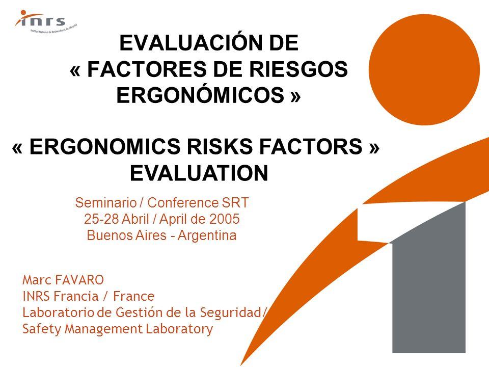 EVALUACIÓN DE « FACTORES DE RIESGOS ERGONÓMICOS » Marc FAVARO INRS Francia / France Laboratorio de Gestión de la Seguridad/ Safety Management Laborato