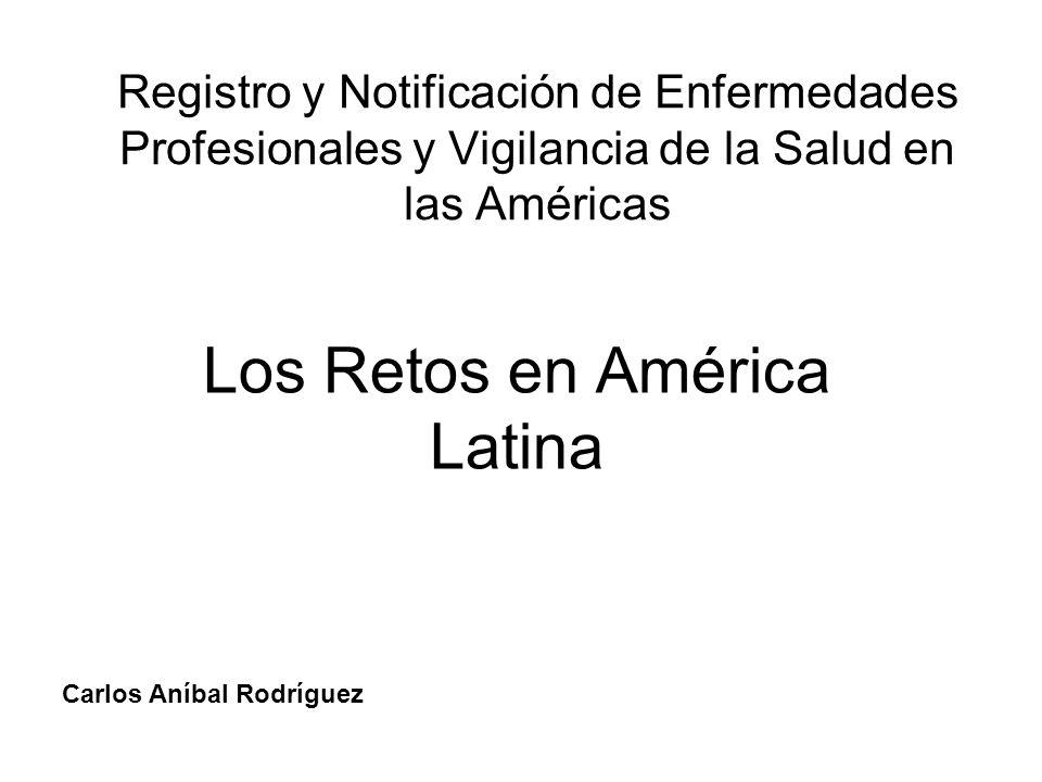 Registro y Notificación de Enfermedades Profesionales y Vigilancia de la Salud en las Américas Los Retos en América Latina Carlos Aníbal Rodríguez