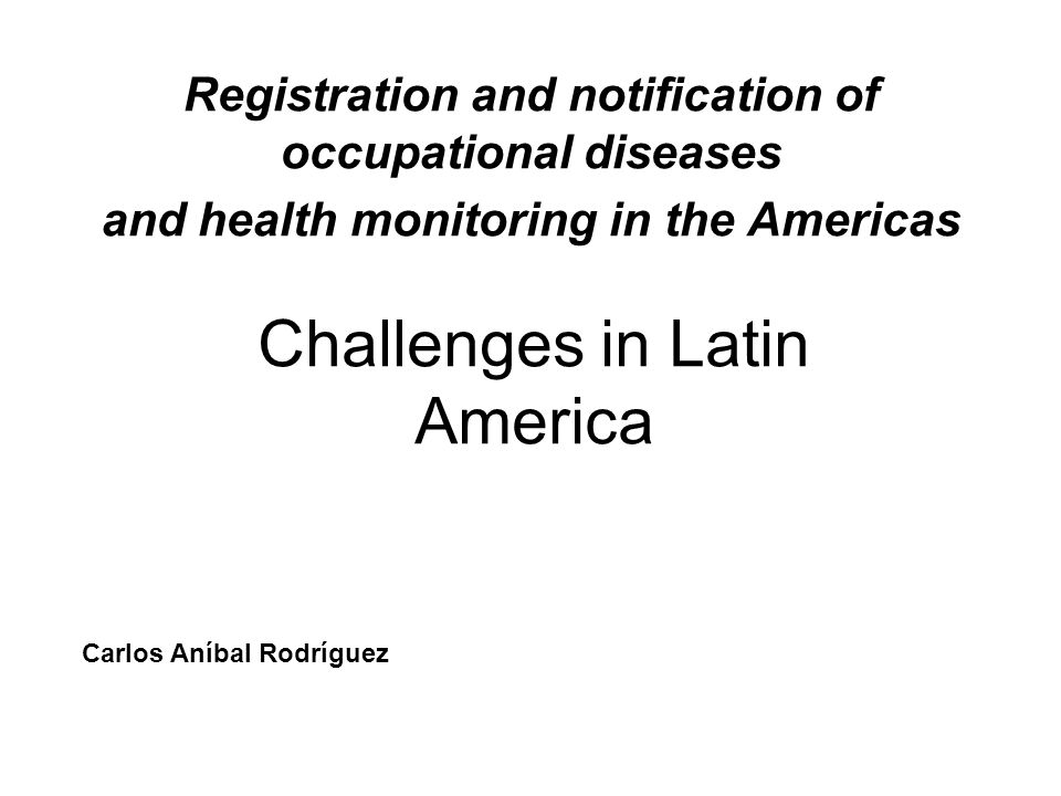 Registration and notification of occupational diseases and health monitoring in the Americas Challenges in Latin America Carlos Aníbal Rodríguez