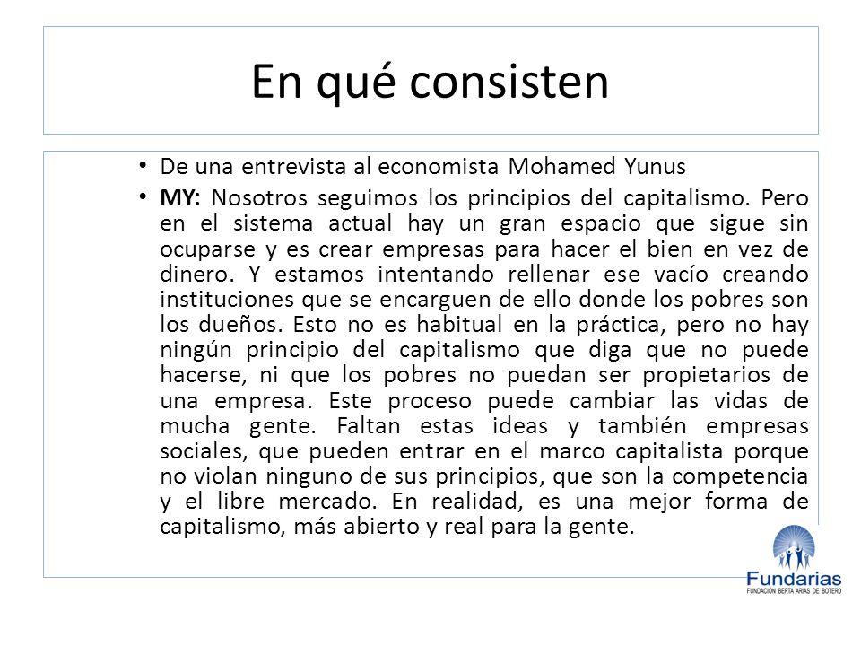 En qué consisten De una entrevista al economista Mohamed Yunus MY: Nosotros seguimos los principios del capitalismo. Pero en el sistema actual hay un