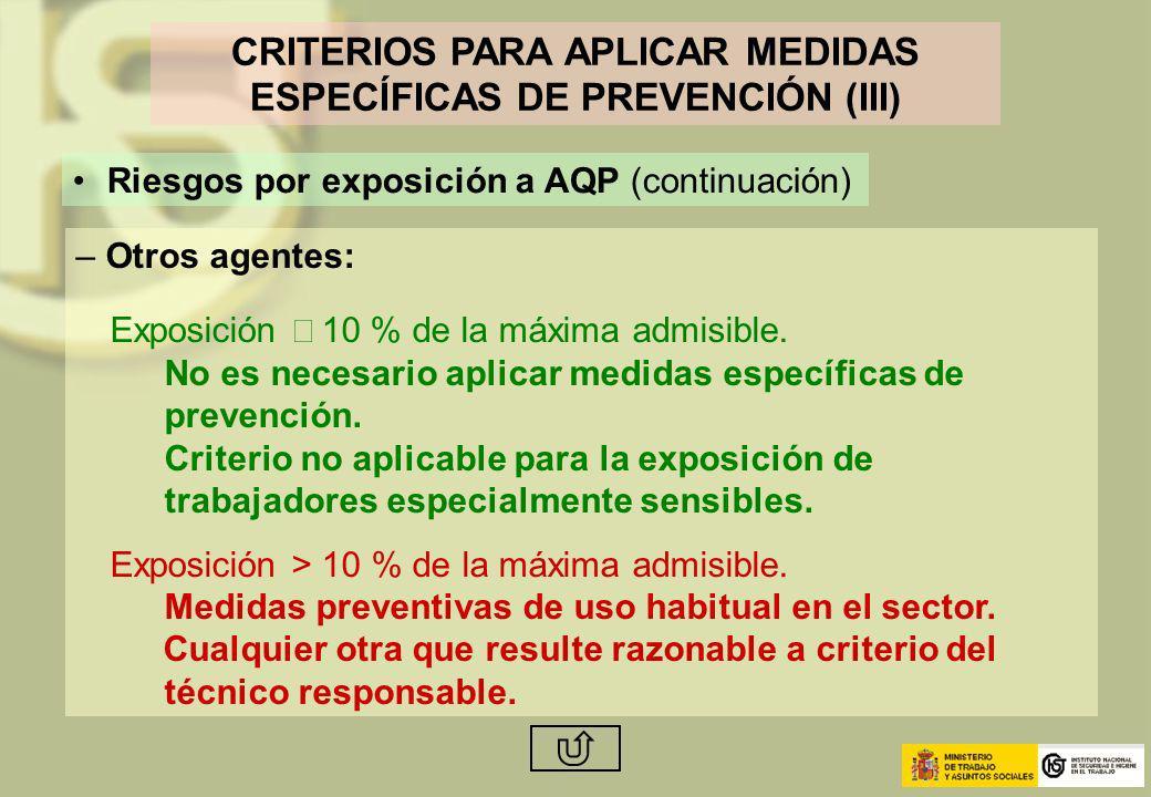 CRITERIOS PARA APLICAR MEDIDAS ESPECÍFICAS DE PREVENCIÓN (III) Riesgos por exposición a AQP (continuación) – Otros agentes: Exposición 10 % de la máxi