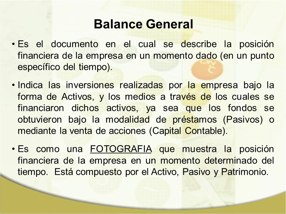 Balance General El Balance General de una empresa muestra sus activos (lo que posee) y sus pasivos (lo que debe) en un momento dado.