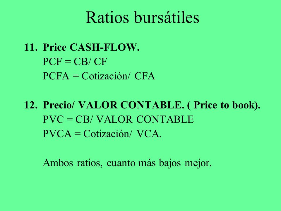 Ratios bursátiles 11.Price CASH-FLOW. PCF = CB/ CF PCFA = Cotización/ CFA 12.Precio/ VALOR CONTABLE. ( Price to book). PVC = CB/ VALOR CONTABLE PVCA =