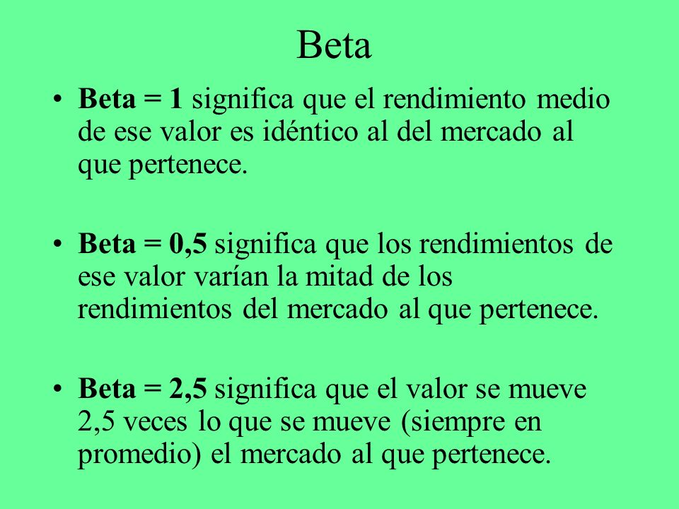 Beta Beta = 1 significa que el rendimiento medio de ese valor es idéntico al del mercado al que pertenece. Beta = 0,5 significa que los rendimientos d
