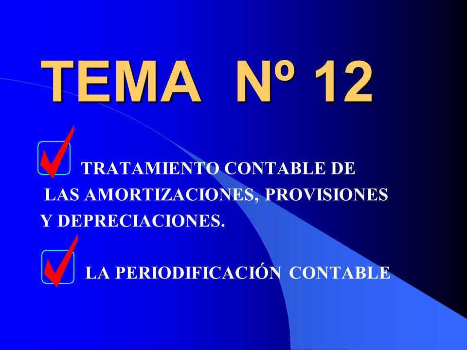 TEMA Nº 12 TRATAMIENTO CONTABLE DE LAS AMORTIZACIONES, PROVISIONES Y DEPRECIACIONES. LA PERIODIFICACIÓN CONTABLE