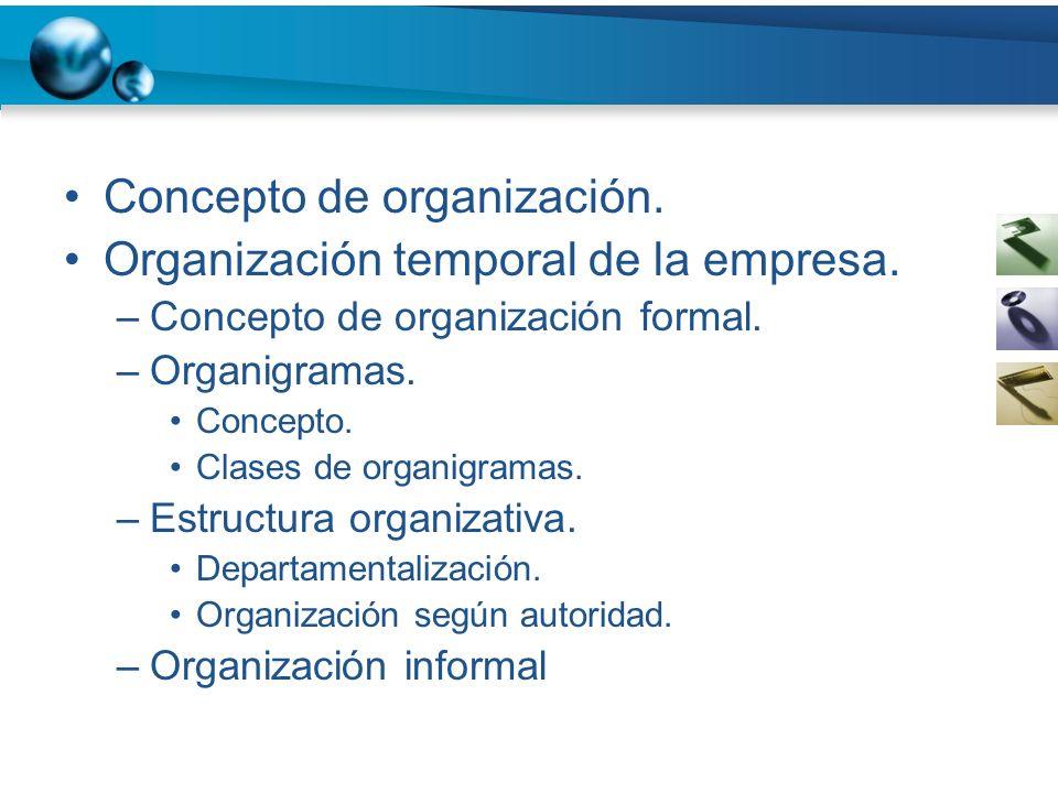 Concepto de organización. Organización temporal de la empresa. –Concepto de organización formal. –Organigramas. Concepto. Clases de organigramas. –Est