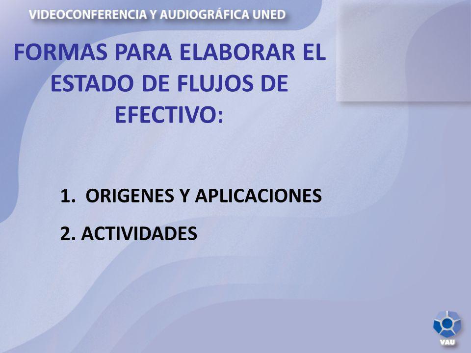 FORMAS PARA ELABORAR EL ESTADO DE FLUJOS DE EFECTIVO: 1. ORIGENES Y APLICACIONES 2. ACTIVIDADES