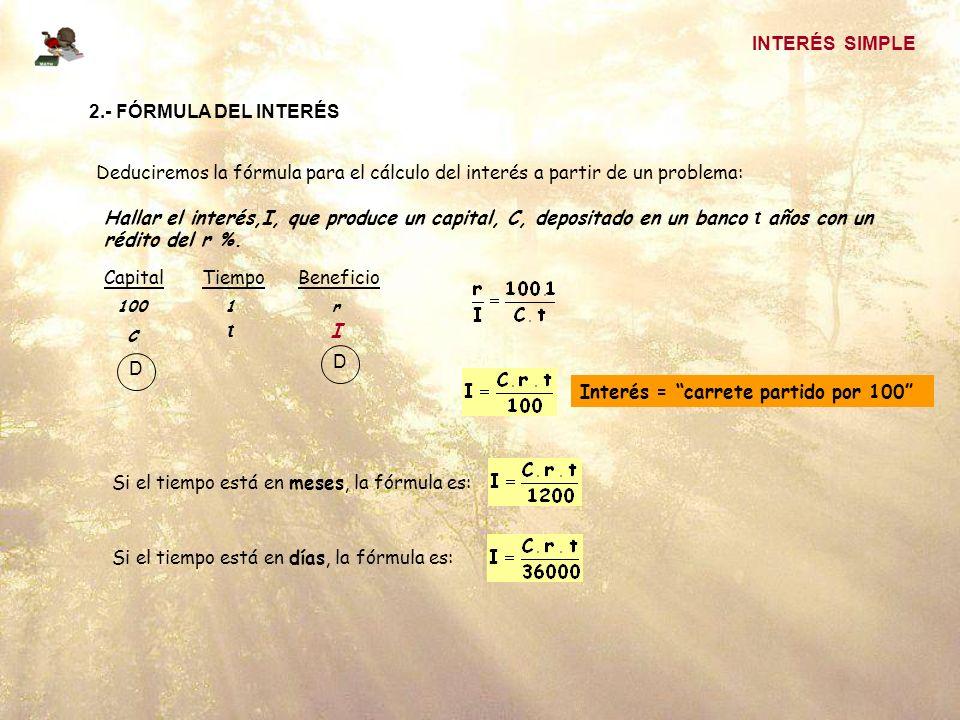 INTERÉS SIMPLE 2.- FÓRMULA DEL INTERÉS Deduciremos la fórmula para el cálculo del interés a partir de un problema: Hallar el interés,I, que produce un capital, C, depositado en un banco t años con un rédito del r %.