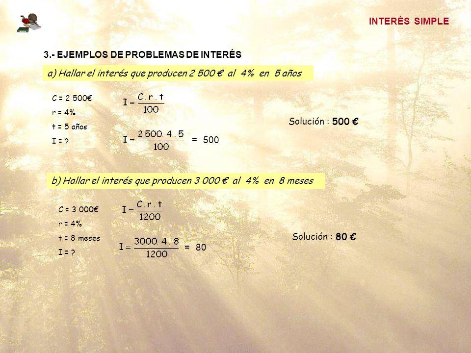 INTERÉS SIMPLE 3.- EJEMPLOS DE PROBLEMAS DE INTERÉS a) Hallar el interés que producen 2 500 al 4% en 5 años C = 2 500 r = 4% t = 5 años I = .