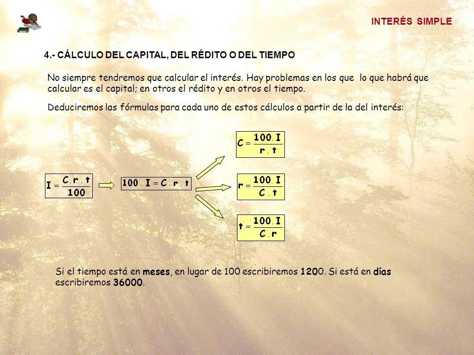 INTERÉS SIMPLE 4.- CÁLCULO DEL CAPITAL, DEL RÉDITO O DEL TIEMPO No siempre tendremos que calcular el interés.