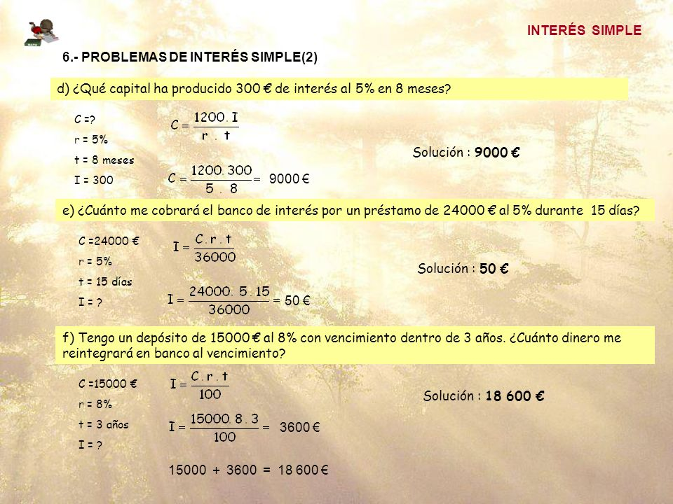 INTERÉS SIMPLE 6.- PROBLEMAS DE INTERÉS SIMPLE(2) d) ¿Qué capital ha producido 300 de interés al 5% en 8 meses? C =? r = 5% t = 8 meses I = 300 Soluci