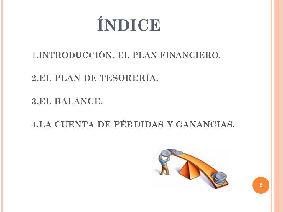 ÍNDICE 1.INTRODUCCIÓN. EL PLAN FINANCIERO. 2.EL PLAN DE TESORERÍA. 3.EL BALANCE. 4.LA CUENTA DE PÉRDIDAS Y GANANCIAS. 2