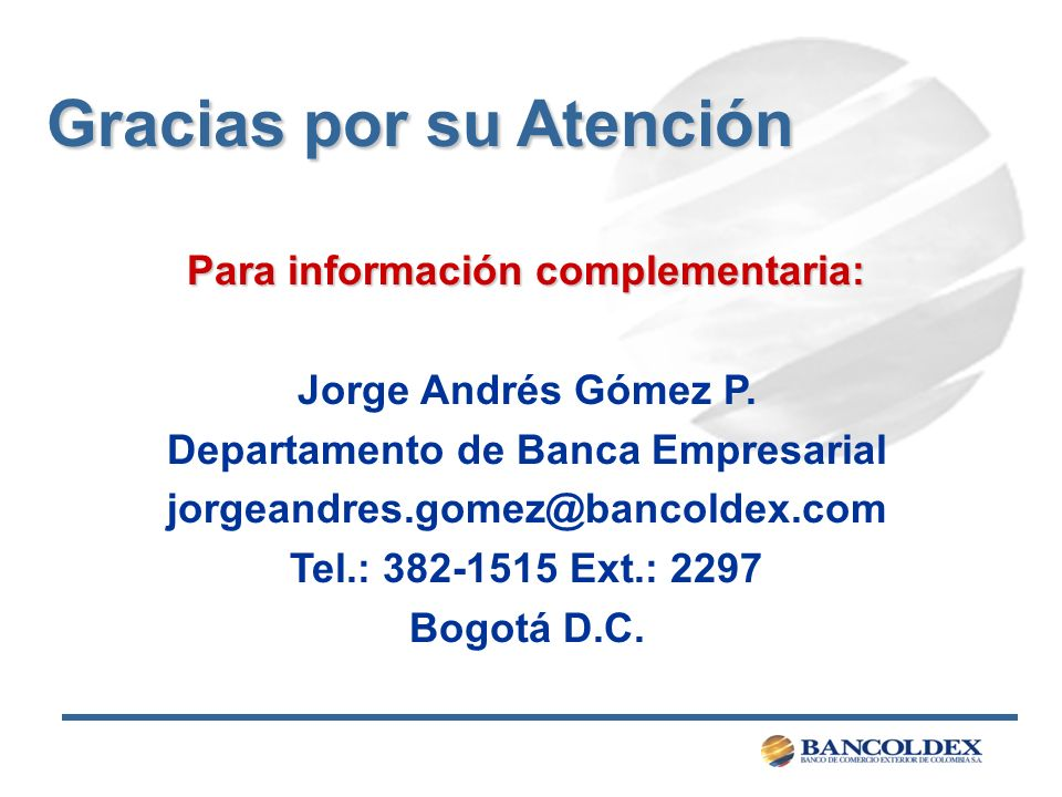 Para información complementaria: Jorge Andrés Gómez P. Departamento de Banca Empresarial jorgeandres.gomez@bancoldex.com Tel.: 382-1515 Ext.: 2297 Bog
