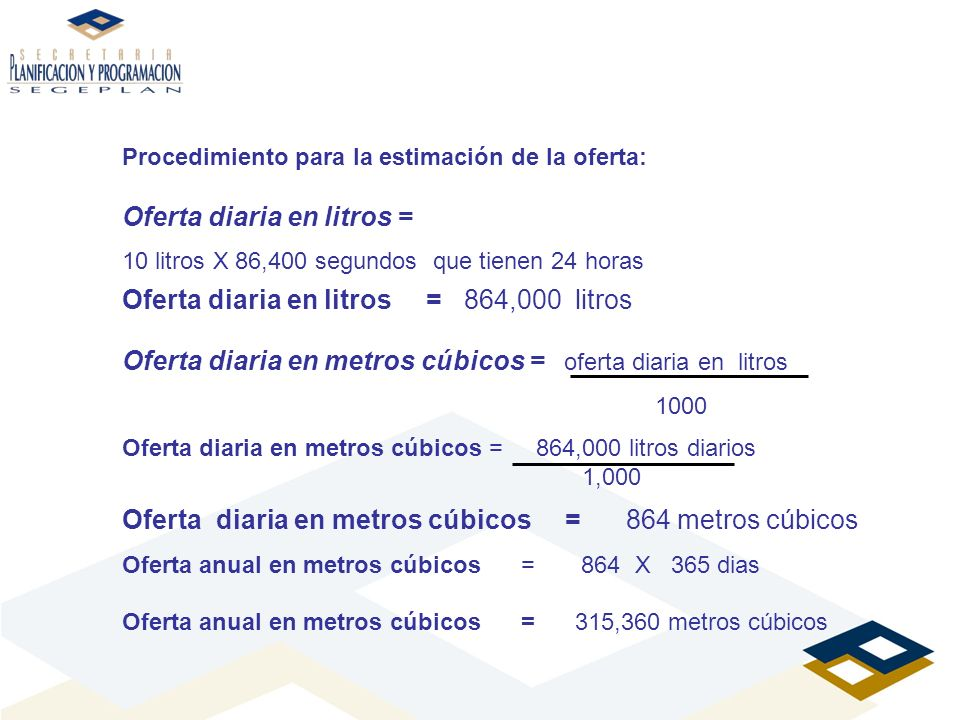 Procedimiento para la estimación de la oferta: Oferta diaria en litros = 10 litros X 86,400 segundos que tienen 24 horas Oferta diaria en litros = 864