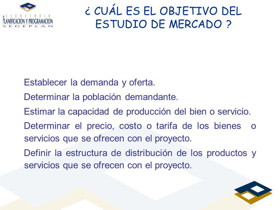 ¿ CUÁL ES EL OBJETIVO DEL ESTUDIO DE MERCADO ? Establecer la demanda y oferta. Determinar la población demandante. Estimar la capacidad de producción
