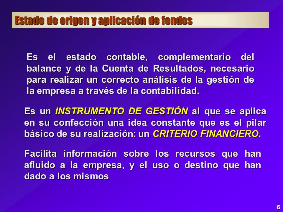 6 Estado de origen y aplicación de fondos Es un INSTRUMENTO DE GESTIÓN al que se aplica en su confección una idea constante que es el pilar básico de su realización: un CRITERIO FINANCIERO.