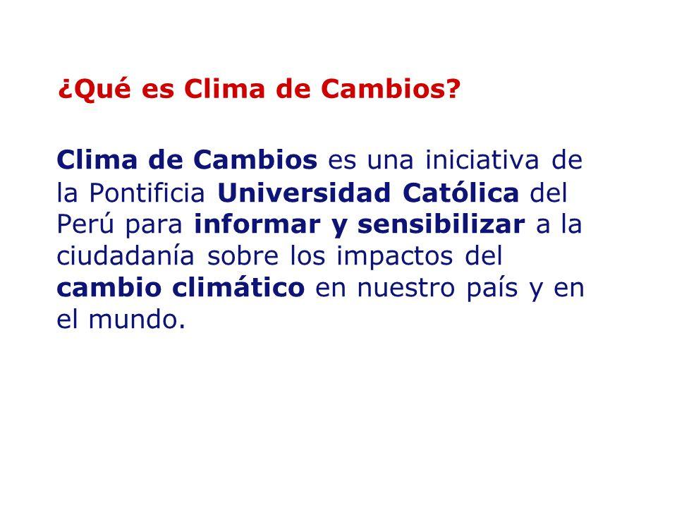 ¿Qué es Clima de Cambios? Clima de Cambios es una iniciativa de la Pontificia Universidad Católica del Perú para informar y sensibilizar a la ciudadan