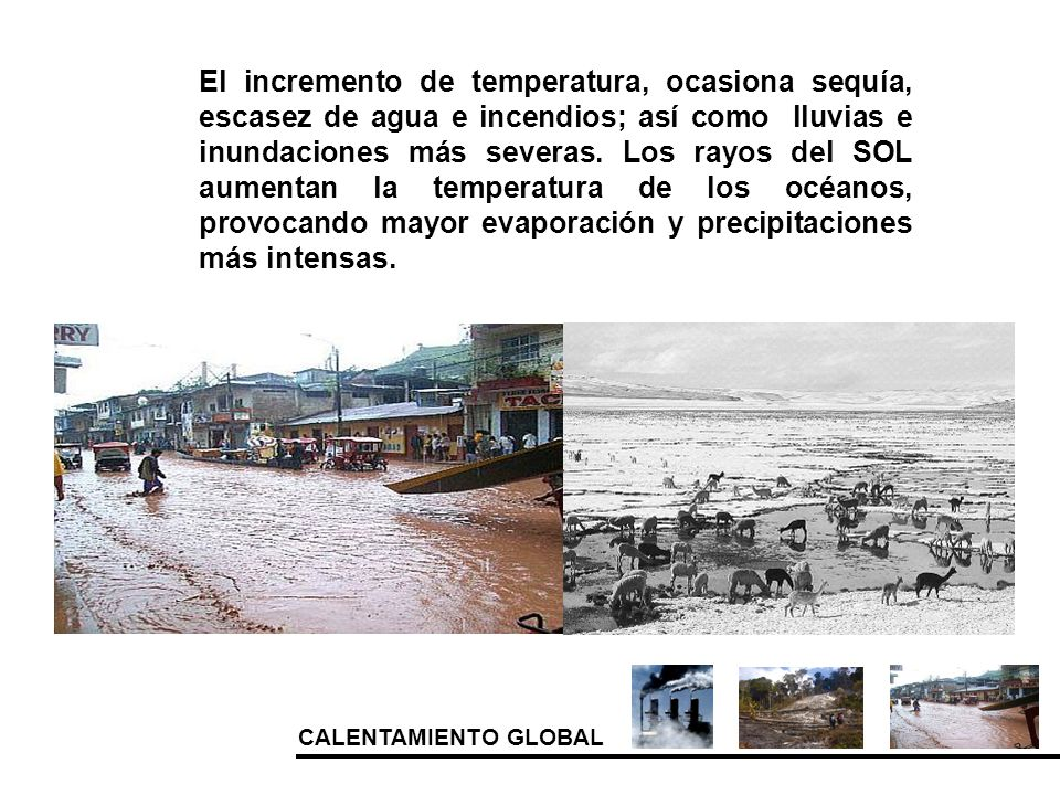 CALENTAMIENTO GLOBAL El incremento de temperatura, ocasiona sequía, escasez de agua e incendios; así como lluvias e inundaciones más severas. Los rayo