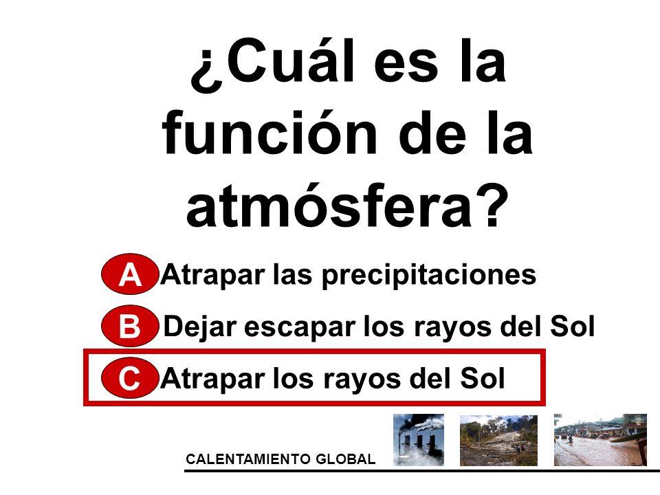 ¿Cuál es la función de la atmósfera? A Atrapar los rayos del Sol Dejar escapar los rayos del Sol Atrapar las precipitaciones B C