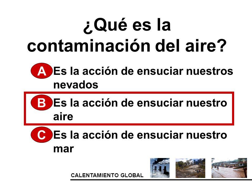 CALENTAMIENTO GLOBAL ¿Qué es la contaminación del aire? A Es la acción de ensuciar nuestro aire Es la acción de ensuciar nuestro mar Es la acción de e