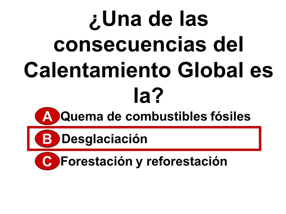 ¿Una de las consecuencias del Calentamiento Global es la? A Forestación y reforestación Desglaciación Quema de combustibles fósiles B C