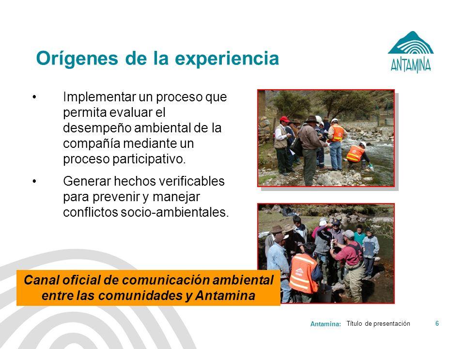 Antamina: Título de presentación6 Orígenes de la experiencia Implementar un proceso que permita evaluar el desempeño ambiental de la compañía mediante
