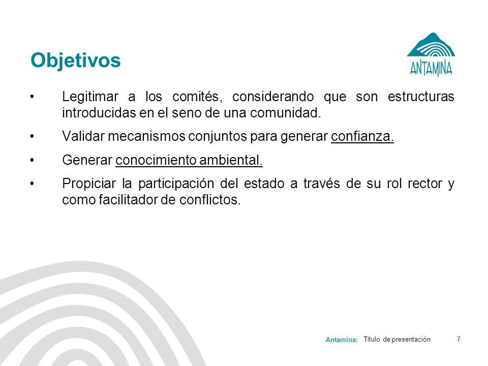 Antamina: Título de presentación7 Objetivos Legitimar a los comités, considerando que son estructuras introducidas en el seno de una comunidad. Valida
