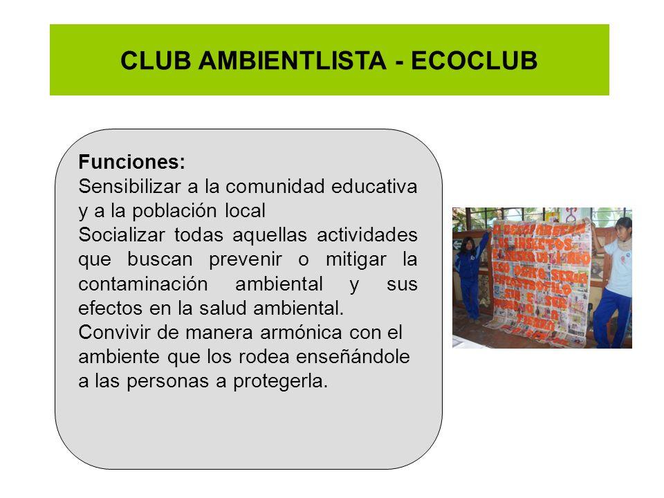 CLUB AMBIENTLISTA - ECOCLUB Funciones: Sensibilizar a la comunidad educativa y a la población local Socializar todas aquellas actividades que buscan p