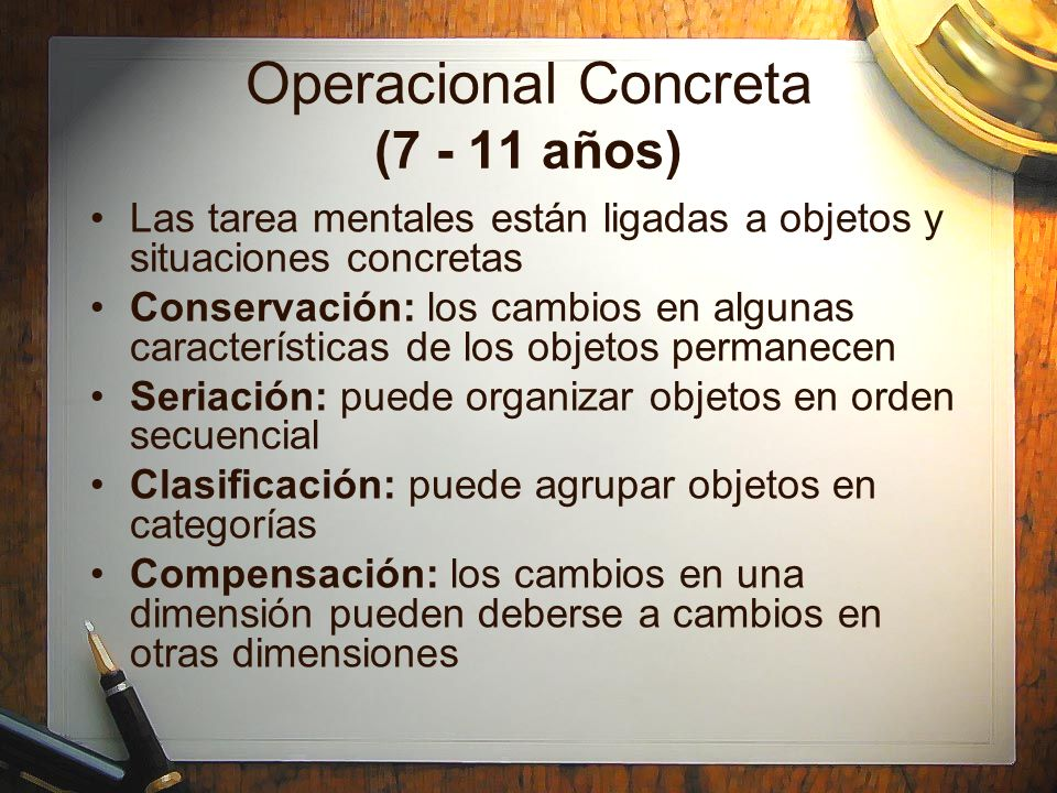 Operacional Concreta (7 - 11 años) Las tarea mentales están ligadas a objetos y situaciones concretas Conservación: los cambios en algunas característ