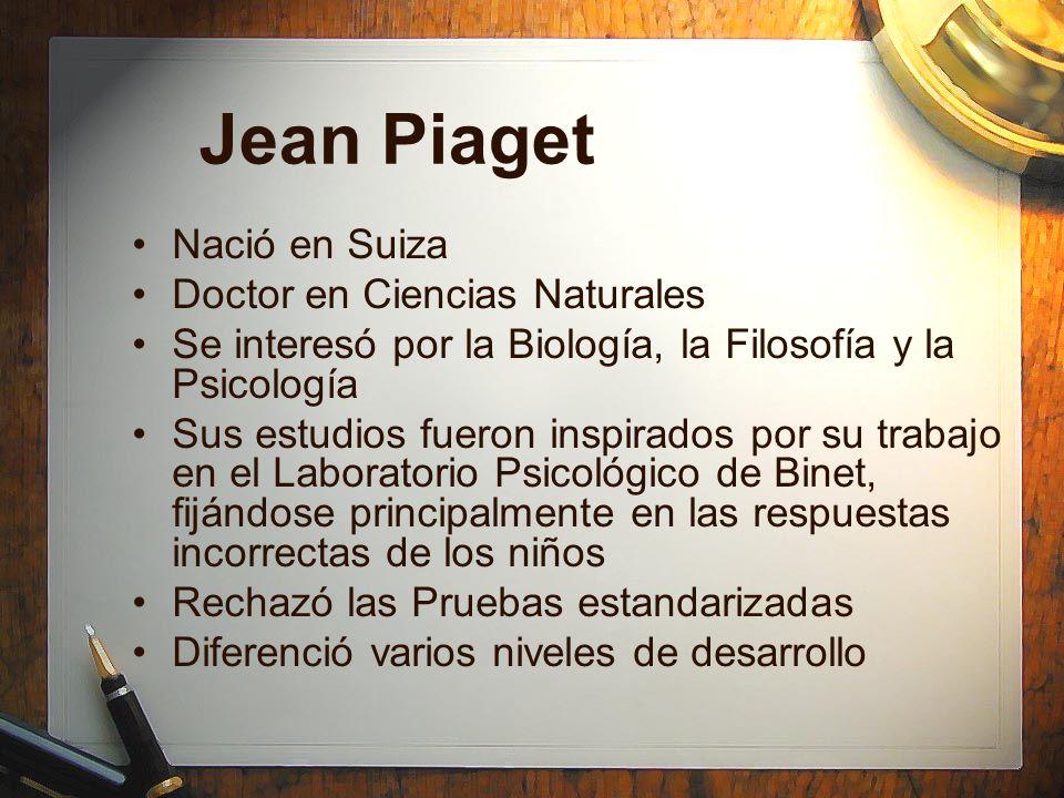 Jean Piaget Nació en Suiza Doctor en Ciencias Naturales Se interesó por la Biología, la Filosofía y la Psicología Sus estudios fueron inspirados por s