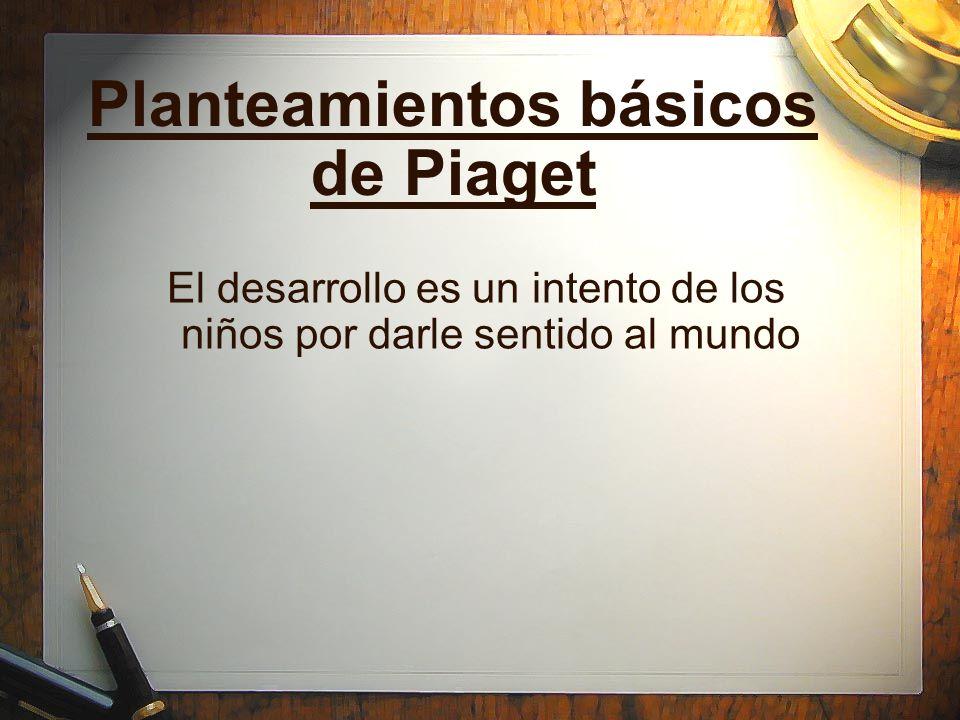 Planteamientos básicos de Piaget El desarrollo es un intento de los niños por darle sentido al mundo