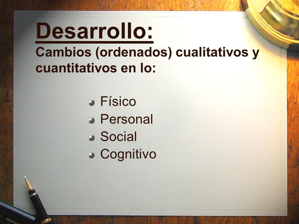 Desarrollo: Cambios (ordenados) cualitativos y cuantitativos en lo: Físico Personal Social Cognitivo