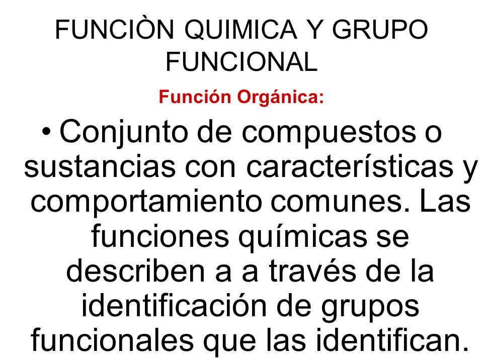 FUNCIÒN QUIMICA Y GRUPO FUNCIONAL Función Orgánica: Conjunto de compuestos o sustancias con características y comportamiento comunes. Las funciones qu
