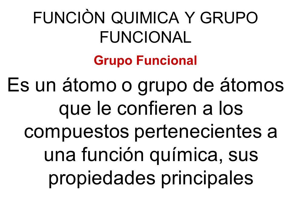 FUNCIÒN QUIMICA Y GRUPO FUNCIONAL Grupo Funcional Es un átomo o grupo de átomos que le confieren a los compuestos pertenecientes a una función química
