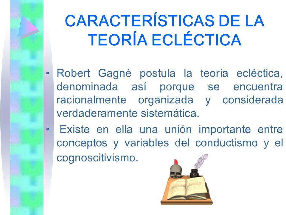 CARACTERÍSTICAS DE LA TEORÍA ECLÉCTICA Robert Gagné postula la teoría ecléctica, denominada así porque se encuentra racionalmente organizada y conside