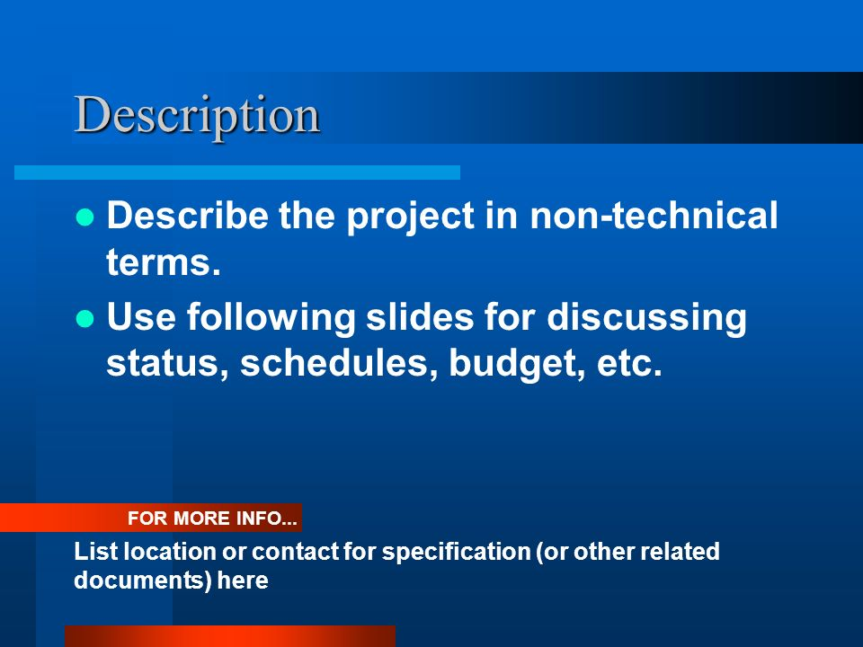 Description Describe the project in non-technical terms. Use following slides for discussing status, schedules, budget, etc. FOR MORE INFO... List loc