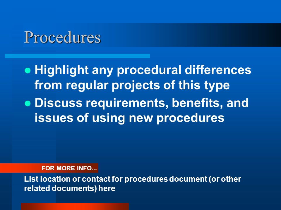 Procedures Highlight any procedural differences from regular projects of this type Discuss requirements, benefits, and issues of using new procedures