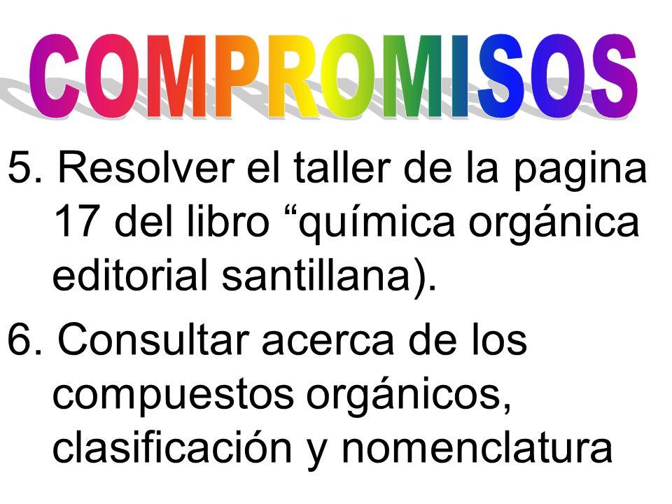 5. Resolver el taller de la pagina 17 del libro química orgánica editorial santillana). 6. Consultar acerca de los compuestos orgánicos, clasificación