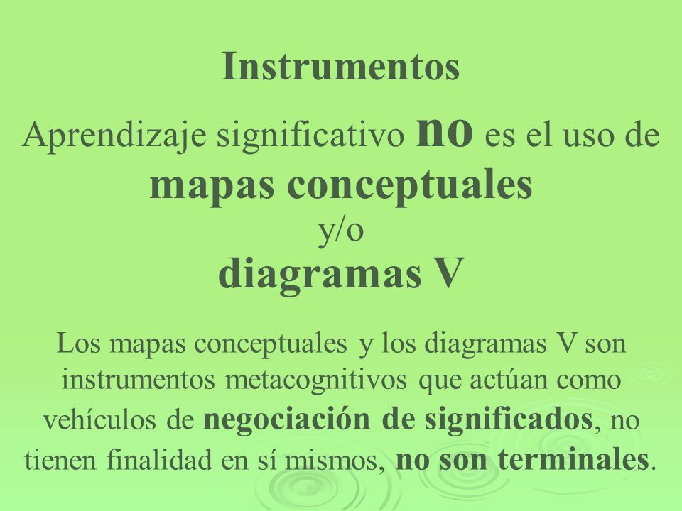 Instrumentos Aprendizaje significativo no es el uso de mapas conceptuales y/o diagramas V Los mapas conceptuales y los diagramas V son instrumentos me