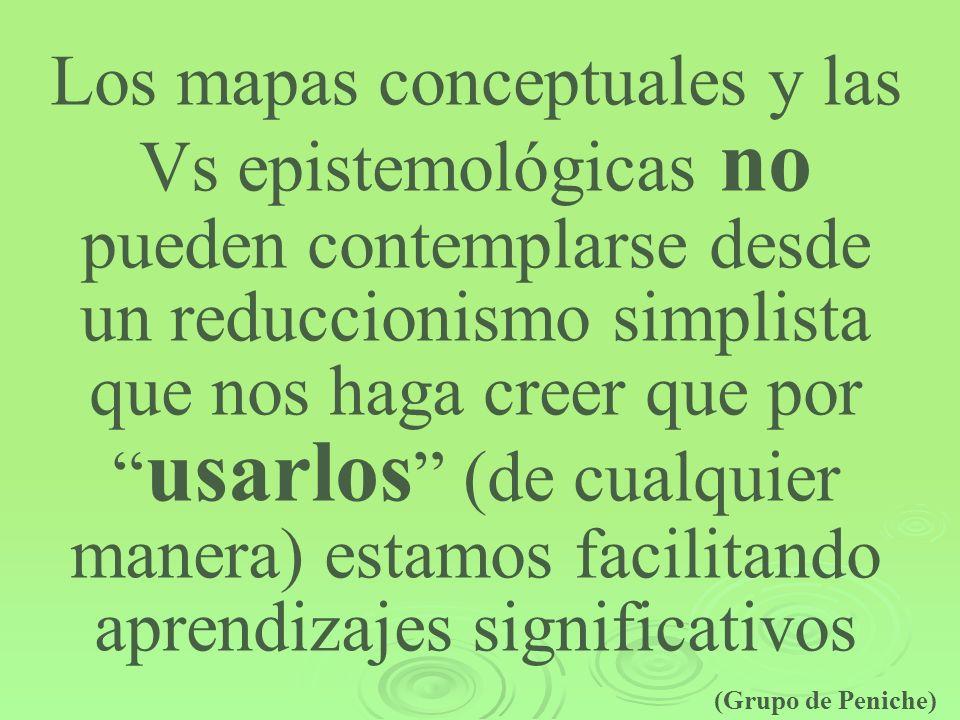Los mapas conceptuales y las Vs epistemológicas no pueden contemplarse desde un reduccionismo simplista que nos haga creer que por usarlos (de cualqui