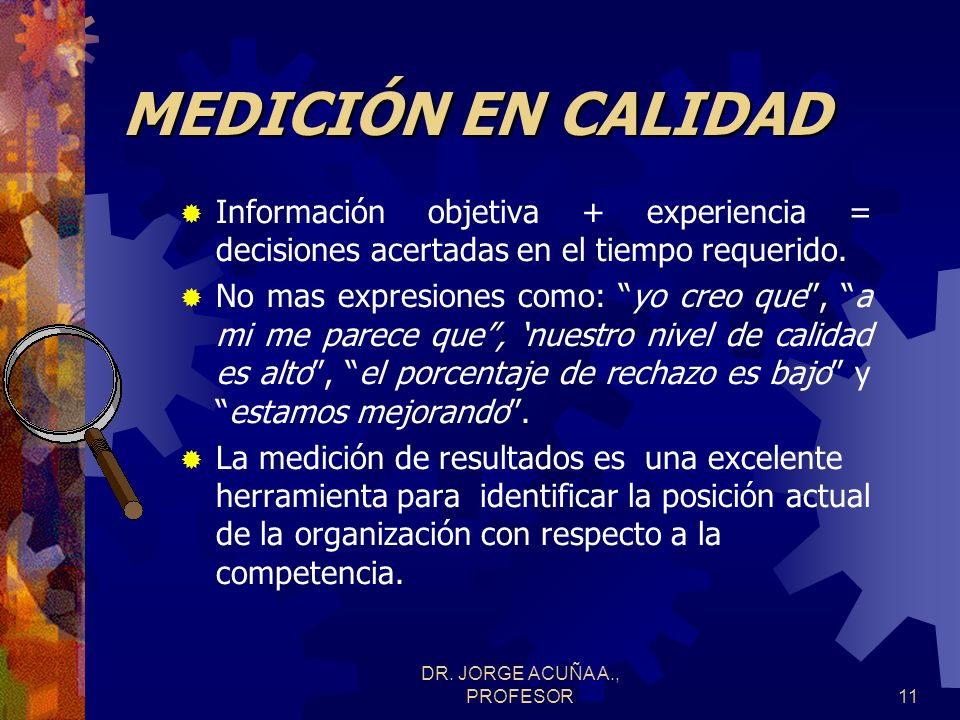 DR. JORGE ACUÑA A., PROFESOR10 MEDICIÓN EN CALIDAD ¿Se están logrando los objetivos de calidad? ¿Se requiere de información para contestar esta pregun