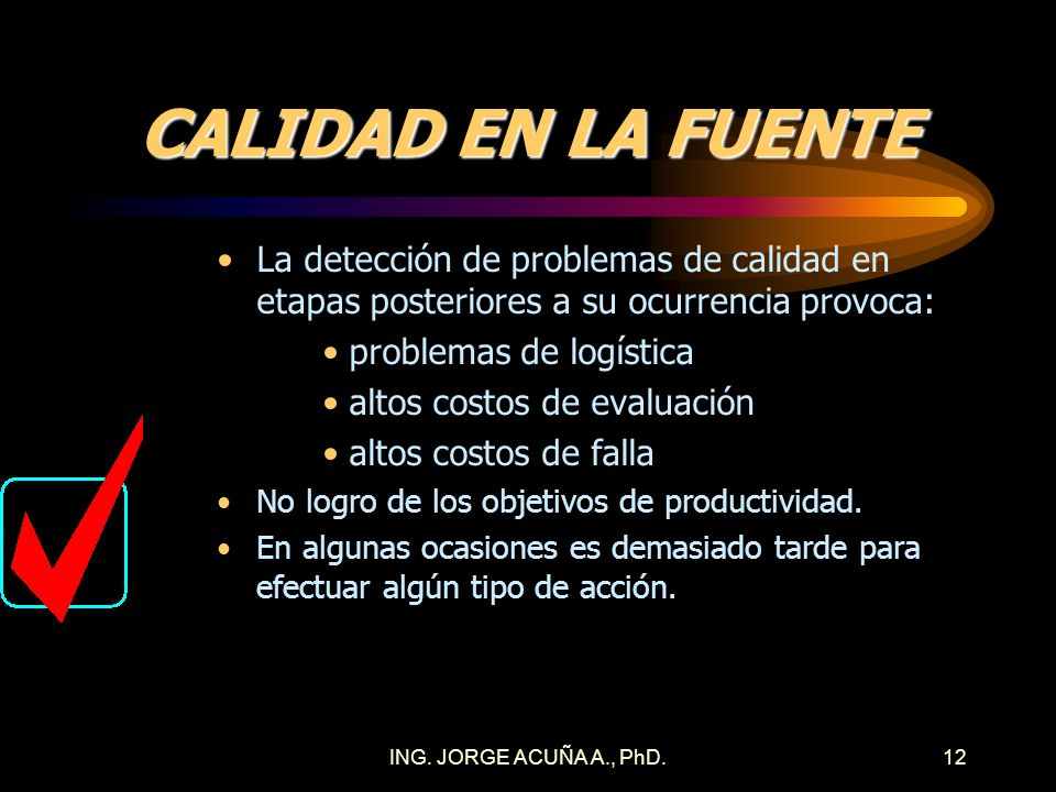 ING. JORGE ACUÑA A., PhD.11 CALIDAD EN LA FUENTE Los problemas de calidad no siempre se detectan en el lugar donde ocurren. Detección de problemas de