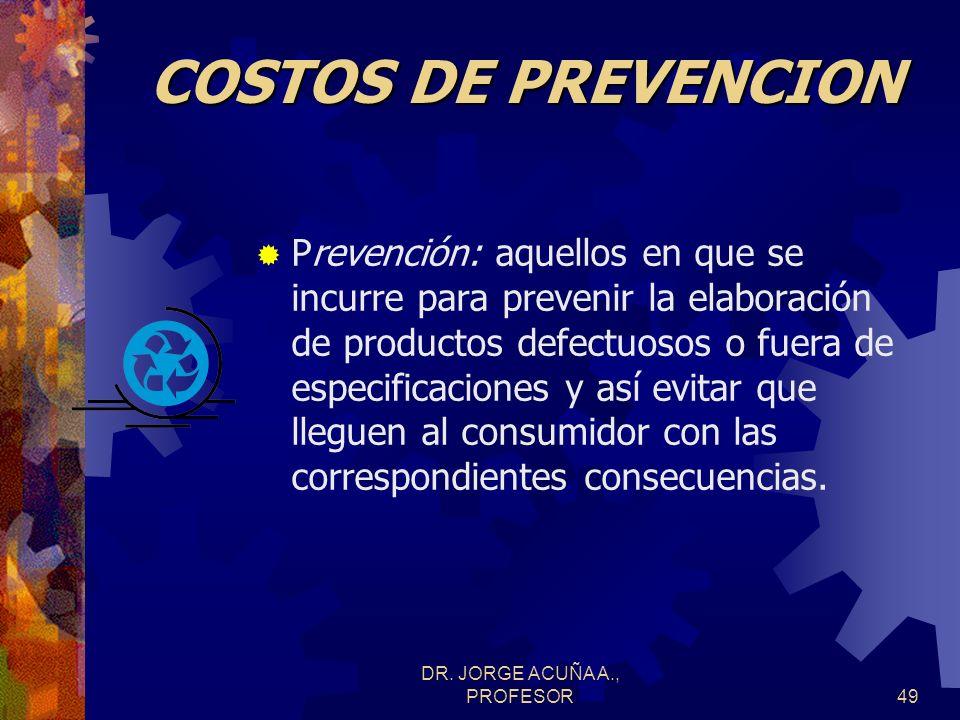 DR. JORGE ACUÑA A., PROFESOR48 COSTOS DE OPERACION Costos en que se incurre para prevenir y evaluar la calidad de los productos, procesos, materiales,