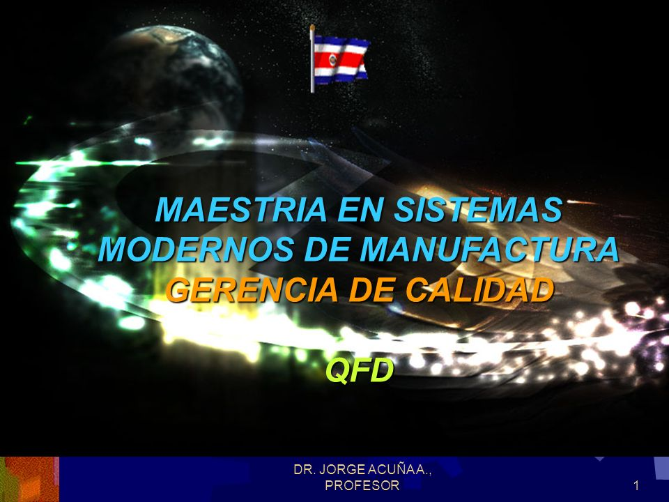 DR. JORGE ACUÑA A., PROFESOR1 MAESTRIA EN SISTEMAS MODERNOS DE MANUFACTURA GERENCIA DE CALIDAD QFD