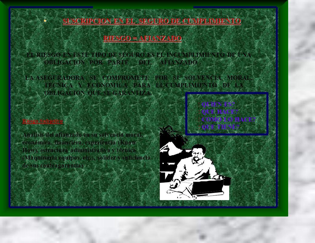 SUSCRIPCION EN EL SEGURO DE CUMPLIMIENTO SUSCRIPCION EN EL SEGURO DE CUMPLIMIENTO RIESGO = AFIANZADO EL RIESGO EN ESTE TIPO DE SEGURO ES EL INCUMPLIMIENTO DE UNA OBLIGACION POR PARTE DEL AFIANZADO.