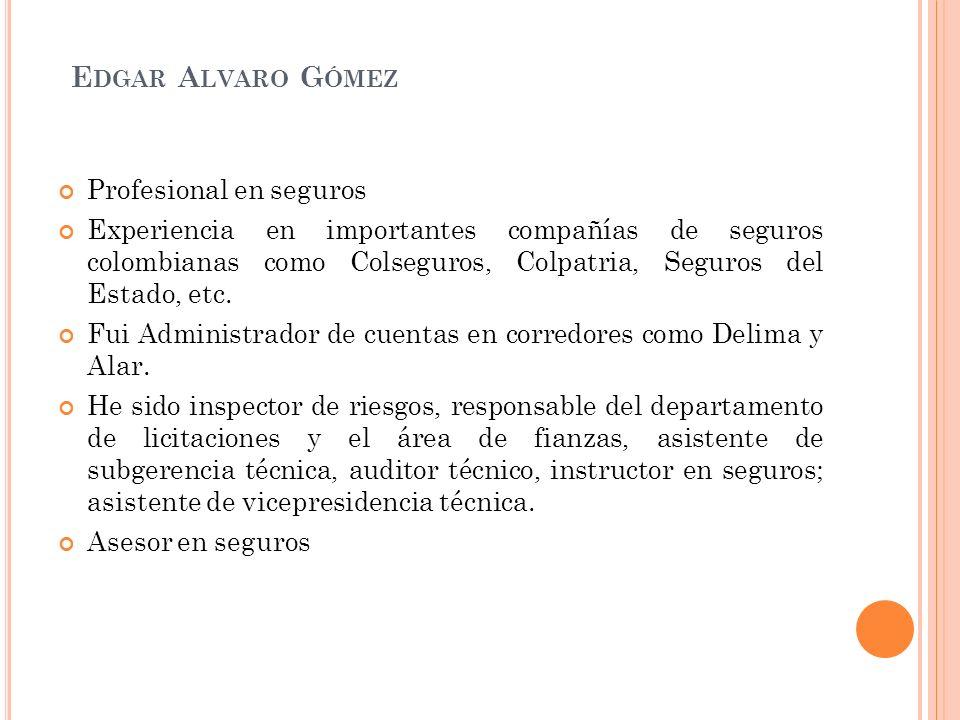 E DGAR A LVARO G ÓMEZ Profesional en seguros Experiencia en importantes compañías de seguros colombianas como Colseguros, Colpatria, Seguros del Estad