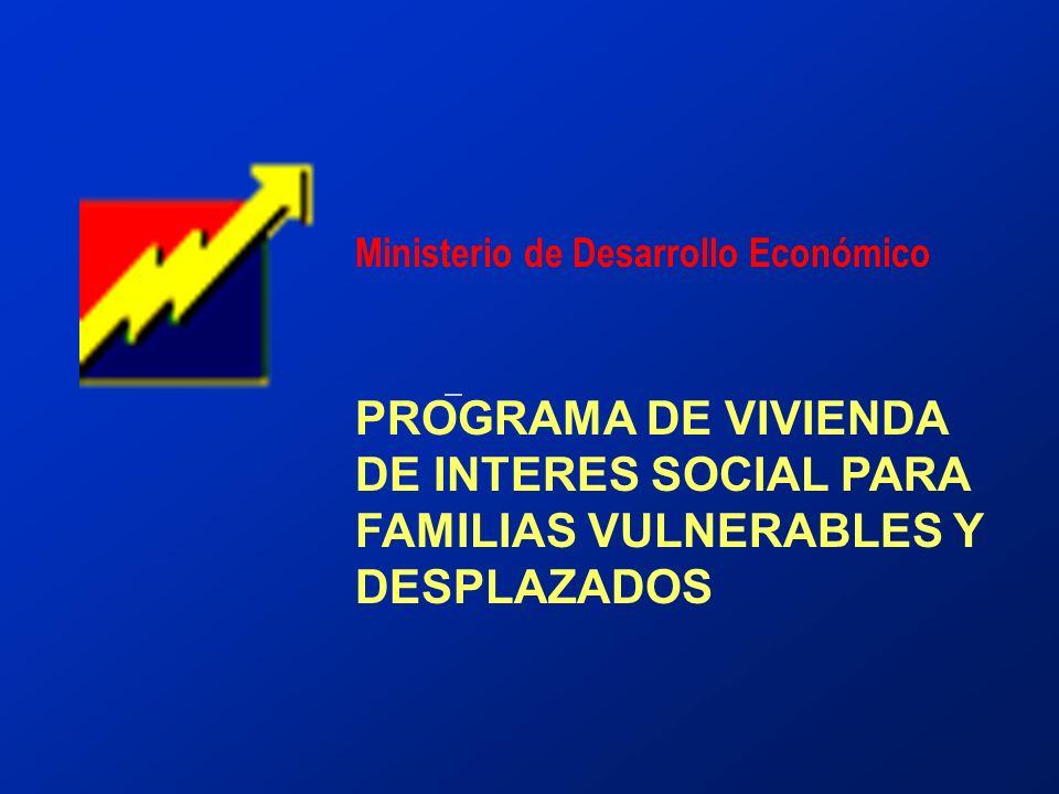 Ministerio de Desarrollo Económico PROGRAMA DE VIVIENDA DE INTERES SOCIAL PARA FAMILIAS VULNERABLES Y DESPLAZADOS