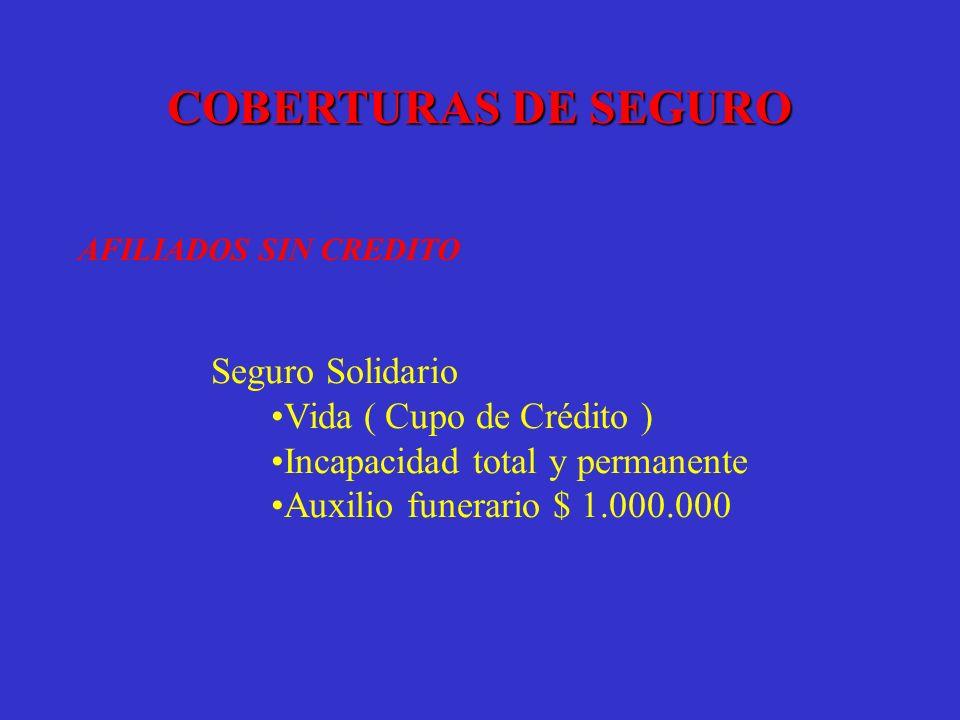 COBERTURAS DE SEGURO AFILIADOS SIN CREDITO Seguro Solidario Vida ( Cupo de Crédito ) Incapacidad total y permanente Auxilio funerario $ 1.000.000