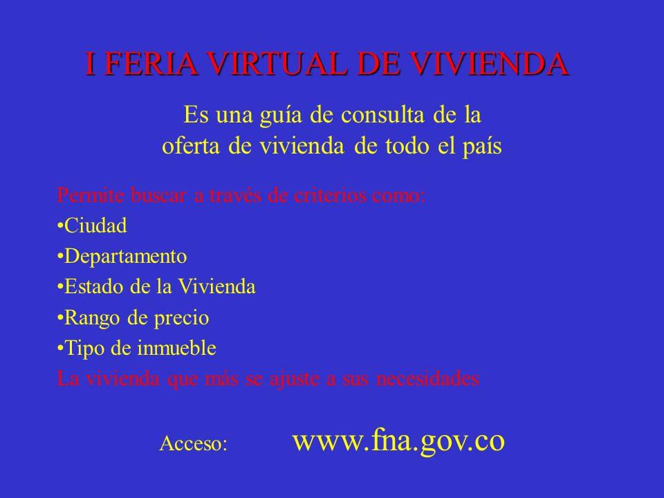 I FERIA VIRTUAL DE VIVIENDA Es una guía de consulta de la oferta de vivienda de todo el país Permite buscar a través de criterios como: Ciudad Departa